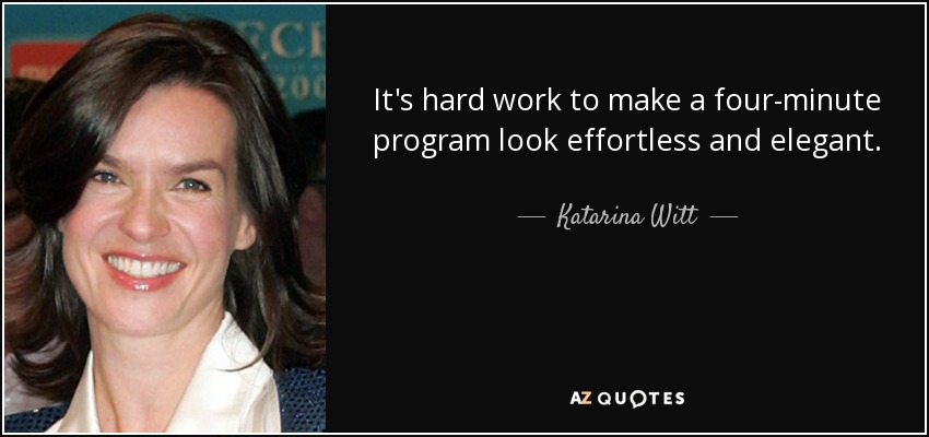 It's hard work to make a four-minute program look effortless and elegant. - Katarina Witt