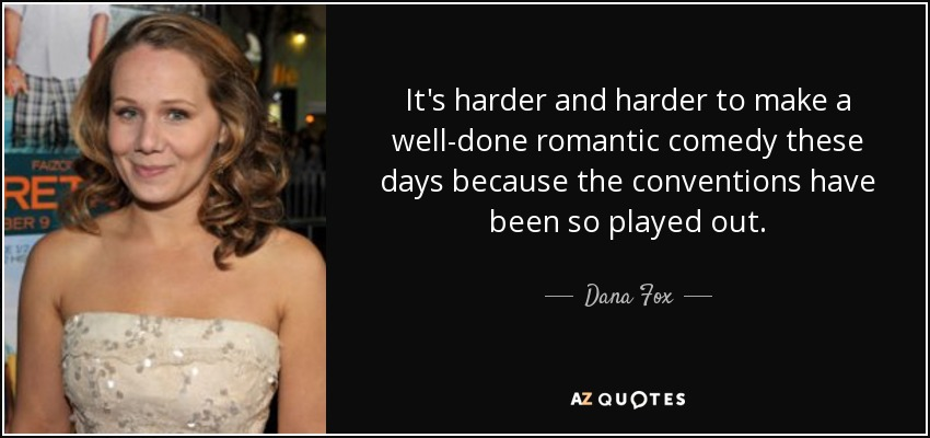 It's harder and harder to make a well-done romantic comedy these days because the conventions have been so played out. - Dana Fox