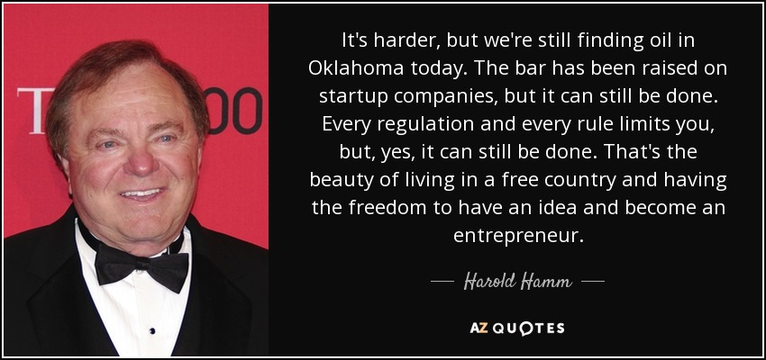 It's harder, but we're still finding oil in Oklahoma today. The bar has been raised on startup companies, but it can still be done. Every regulation and every rule limits you, but, yes, it can still be done. That's the beauty of living in a free country and having the freedom to have an idea and become an entrepreneur. - Harold Hamm