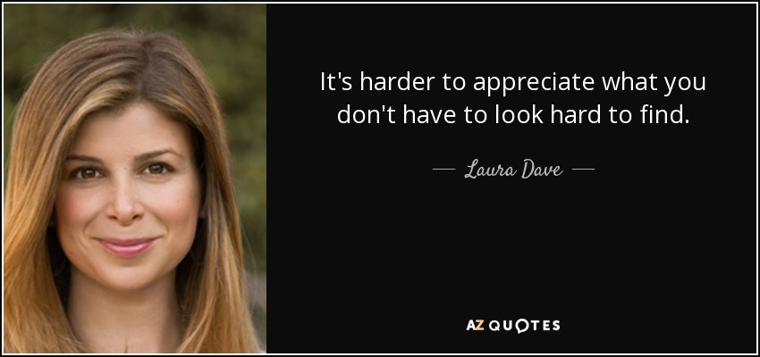 It's harder to appreciate what you don't have to look hard to find. - Laura Dave