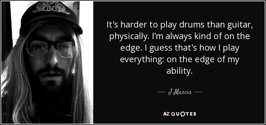 It's harder to play drums than guitar, physically. I'm always kind of on the edge. I guess that's how I play everything: on the edge of my ability. - J Mascis