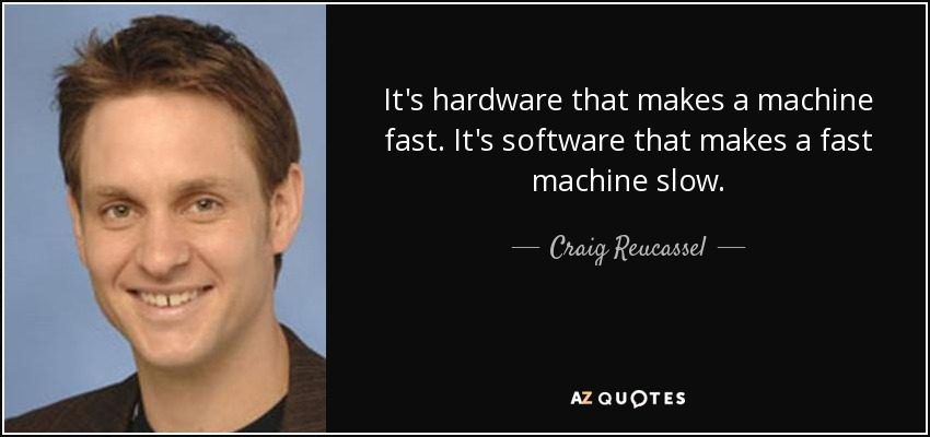 It's hardware that makes a machine fast. It's software that makes a fast machine slow. - Craig Reucassel