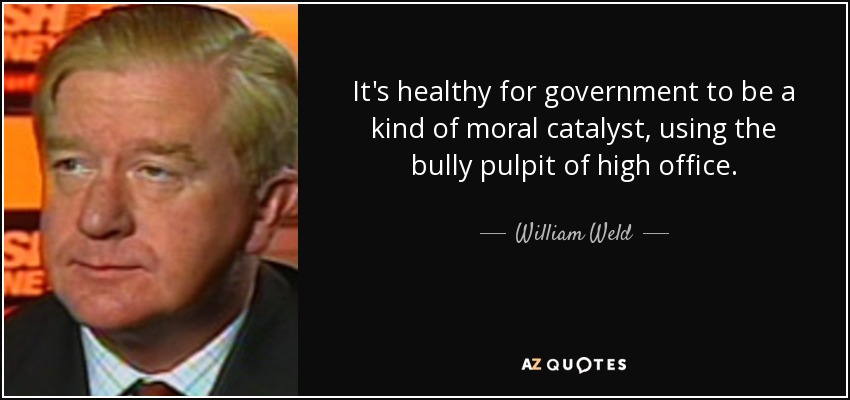 It's healthy for government to be a kind of moral catalyst, using the bully pulpit of high office. - William Weld