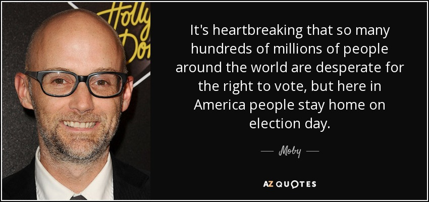 It's heartbreaking that so many hundreds of millions of people around the world are desperate for the right to vote, but here in America people stay home on election day. - Moby