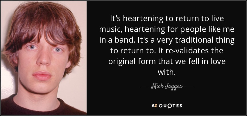 It's heartening to return to live music, heartening for people like me in a band. It's a very traditional thing to return to. It re-validates the original form that we fell in love with. - Mick Jagger
