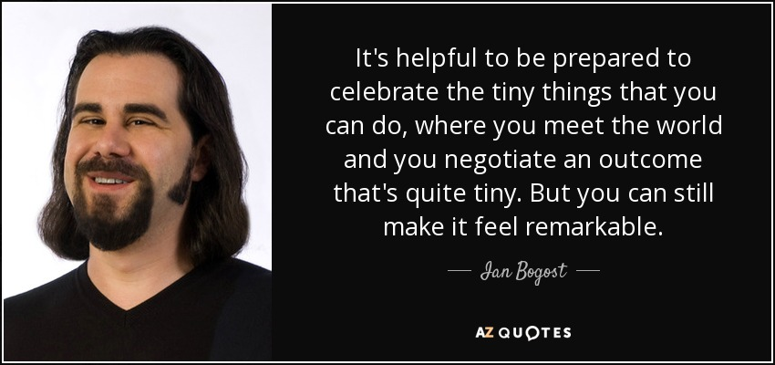 It's helpful to be prepared to celebrate the tiny things that you can do, where you meet the world and you negotiate an outcome that's quite tiny. But you can still make it feel remarkable. - Ian Bogost