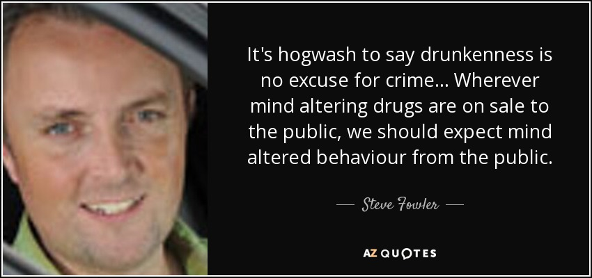 It's hogwash to say drunkenness is no excuse for crime... Wherever mind altering drugs are on sale to the public, we should expect mind altered behaviour from the public. - Steve Fowler