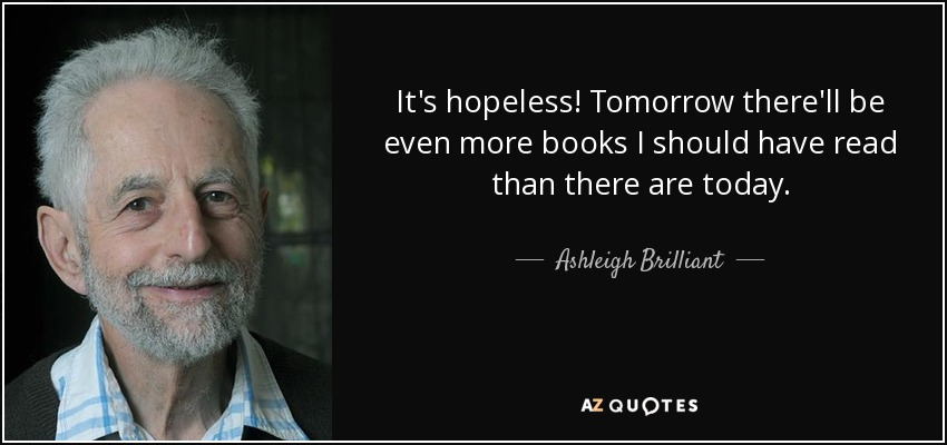It's hopeless! Tomorrow there'll be even more books I should have read than there are today. - Ashleigh Brilliant