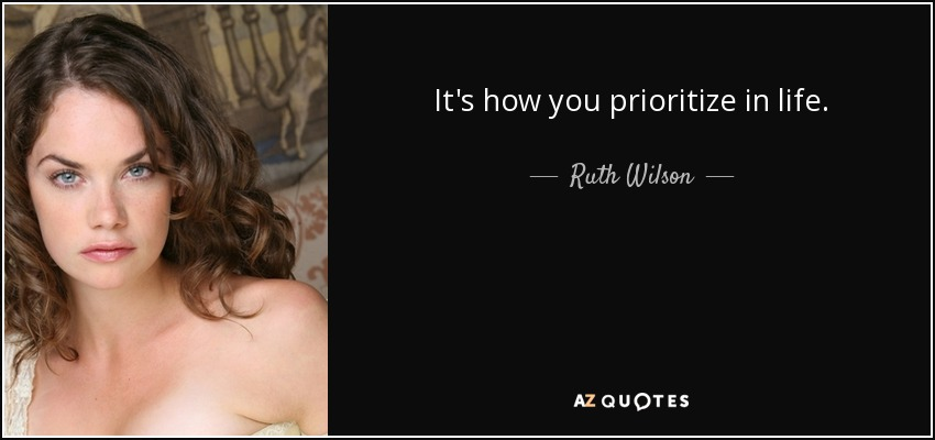 It's how you prioritize in life. - Ruth Wilson