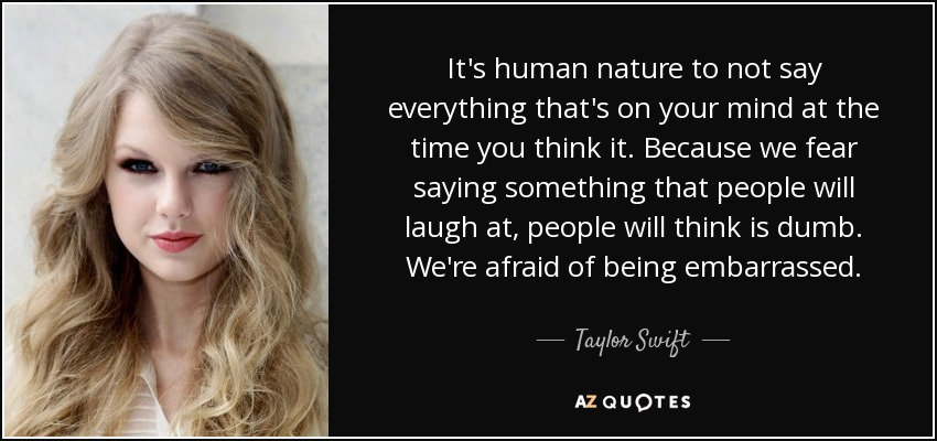 It's human nature to not say everything that's on your mind at the time you think it. Because we fear saying something that people will laugh at, people will think is dumb. We're afraid of being embarrassed. - Taylor Swift