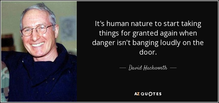 It's human nature to start taking things for granted again when danger isn't banging loudly on the door. - David Hackworth