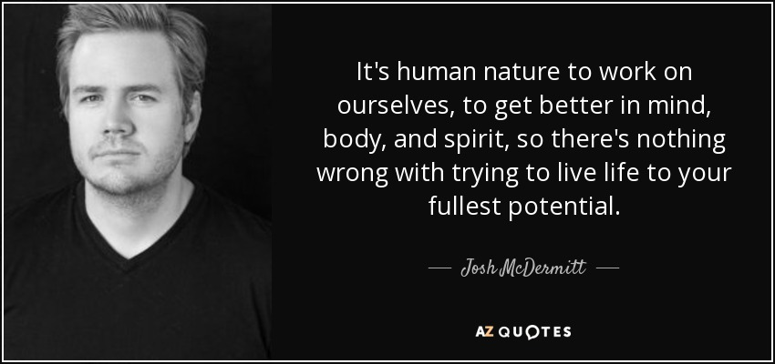 It's human nature to work on ourselves, to get better in mind, body, and spirit, so there's nothing wrong with trying to live life to your fullest potential. - Josh McDermitt