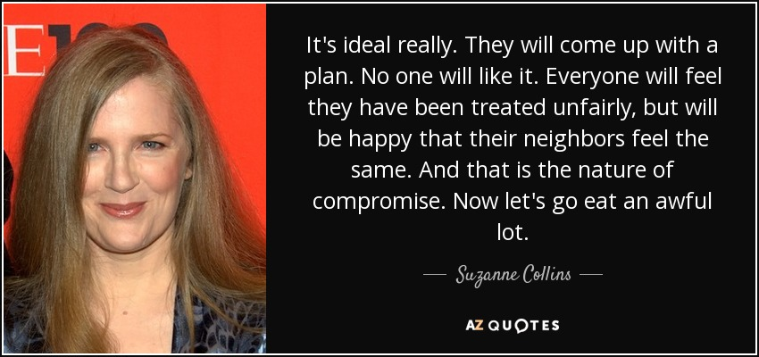 It's ideal really. They will come up with a plan. No one will like it. Everyone will feel they have been treated unfairly, but will be happy that their neighbors feel the same. And that is the nature of compromise. Now let's go eat an awful lot. - Suzanne Collins