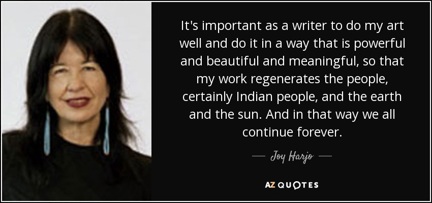It's important as a writer to do my art well and do it in a way that is powerful and beautiful and meaningful, so that my work regenerates the people, certainly Indian people, and the earth and the sun. And in that way we all continue forever. - Joy Harjo