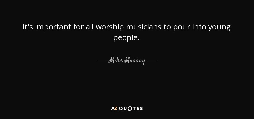 It's important for all worship musicians to pour into young people. - Mike Murray