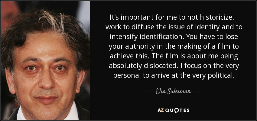 It's important for me to not historicize. I work to diffuse the issue of identity and to intensify identification. You have to lose your authority in the making of a film to achieve this. The film is about me being absolutely dislocated. I focus on the very personal to arrive at the very political. - Elia Suleiman