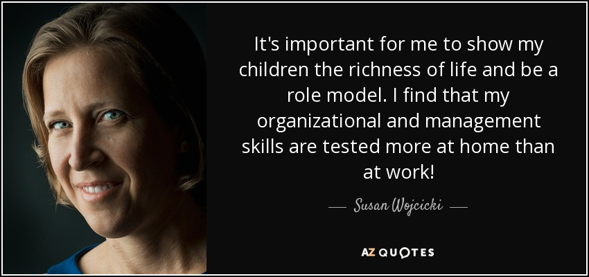 It's important for me to show my children the richness of life and be a role model. I find that my organizational and management skills are tested more at home than at work! - Susan Wojcicki