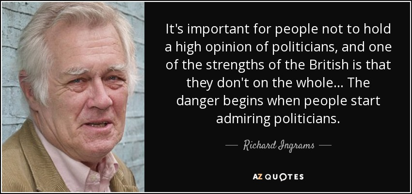 It's important for people not to hold a high opinion of politicians, and one of the strengths of the British is that they don't on the whole... The danger begins when people start admiring politicians. - Richard Ingrams