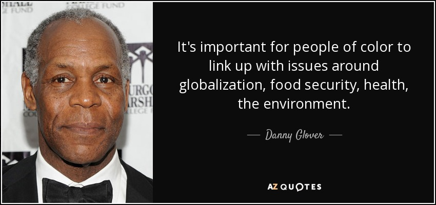 It's important for people of color to link up with issues around globalization, food security, health, the environment. - Danny Glover