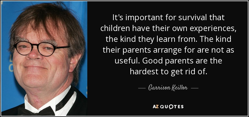 It's important for survival that children have their own experiences, the kind they learn from. The kind their parents arrange for are not as useful. Good parents are the hardest to get rid of. - Garrison Keillor
