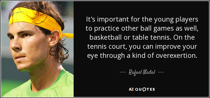 It's important for the young players to practice other ball games as well, basketball or table tennis. On the tennis court, you can improve your eye through a kind of overexertion. - Rafael Nadal