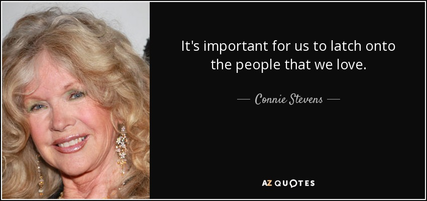 It's important for us to latch onto the people that we love. - Connie Stevens