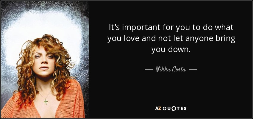It's important for you to do what you love and not let anyone bring you down. - Nikka Costa