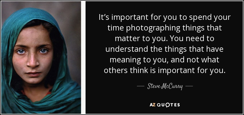 It's important for you to spend your time photographing things that matter to you. You need to understand the things that have meaning to you, and not what others think is important for you. - Steve McCurry