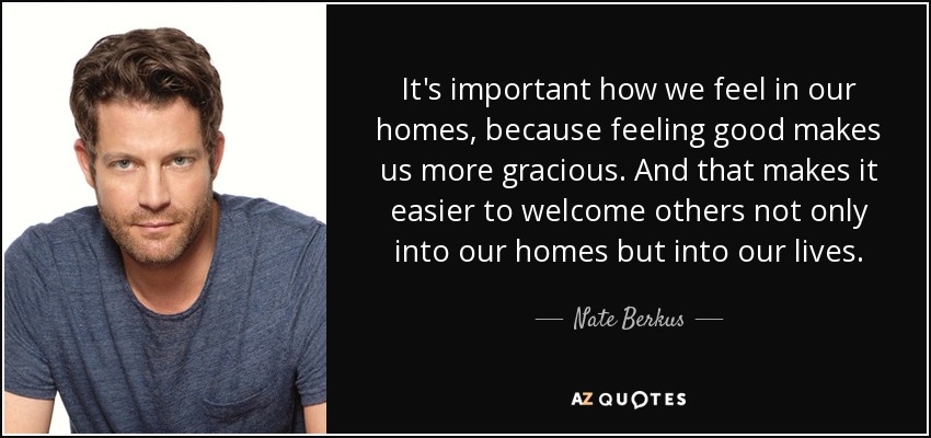It's important how we feel in our homes, because feeling good makes us more gracious. And that makes it easier to welcome others not only into our homes but into our lives. - Nate Berkus