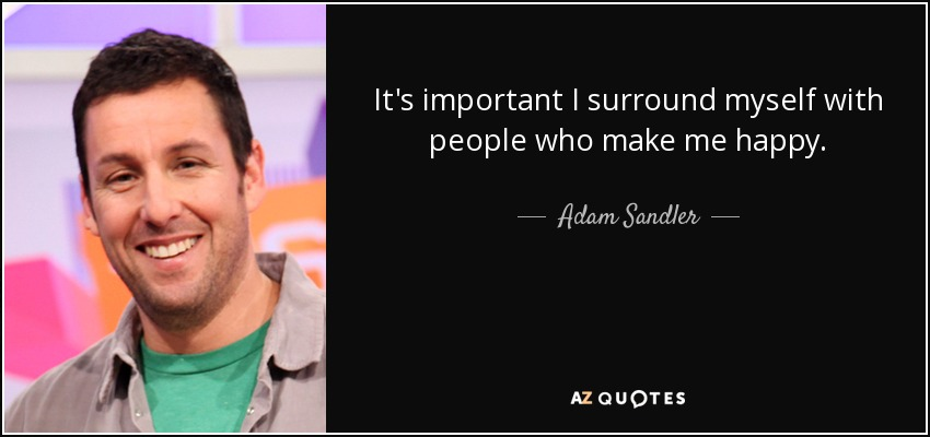 It's important I surround myself with people who make me happy. - Adam Sandler