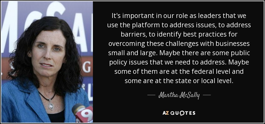 It's important in our role as leaders that we use the platform to address issues, to address barriers, to identify best practices for overcoming these challenges with businesses small and large. Maybe there are some public policy issues that we need to address. Maybe some of them are at the federal level and some are at the state or local level. - Martha McSally