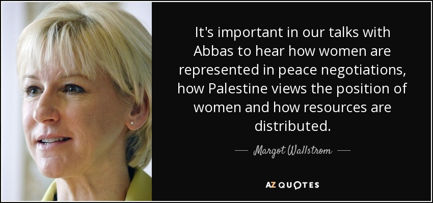 It's important in our talks with Abbas to hear how women are represented in peace negotiations, how Palestine views the position of women and how resources are distributed. - Margot Wallstrom