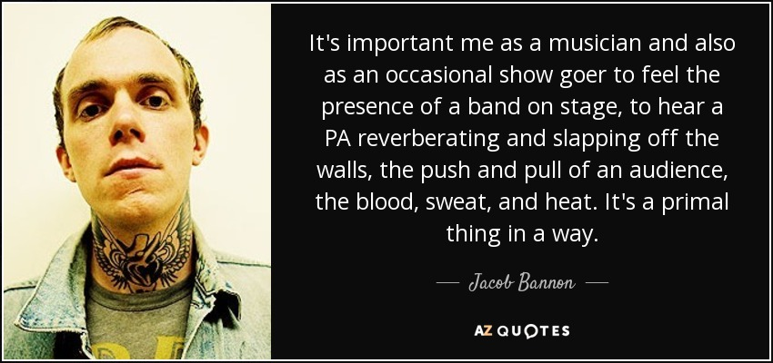 It's important me as a musician and also as an occasional show goer to feel the presence of a band on stage, to hear a PA reverberating and slapping off the walls, the push and pull of an audience, the blood, sweat, and heat. It's a primal thing in a way. - Jacob Bannon