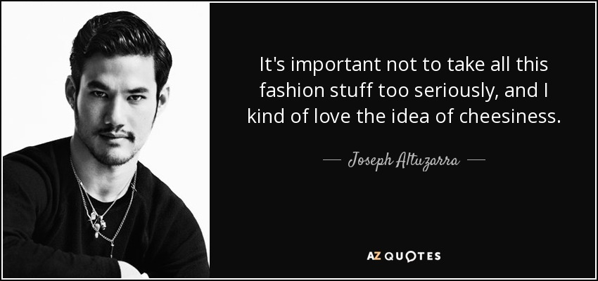 It's important not to take all this fashion stuff too seriously, and I kind of love the idea of cheesiness. - Joseph Altuzarra