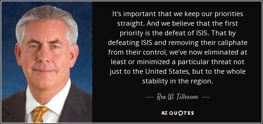 It's important that we keep our priorities straight. And we believe that the first priority is the defeat of ISIS. That by defeating ISIS and removing their caliphate from their control, we've now eliminated at least or minimized a particular threat not just to the United States, but to the whole stability in the region. - Rex W. Tillerson
