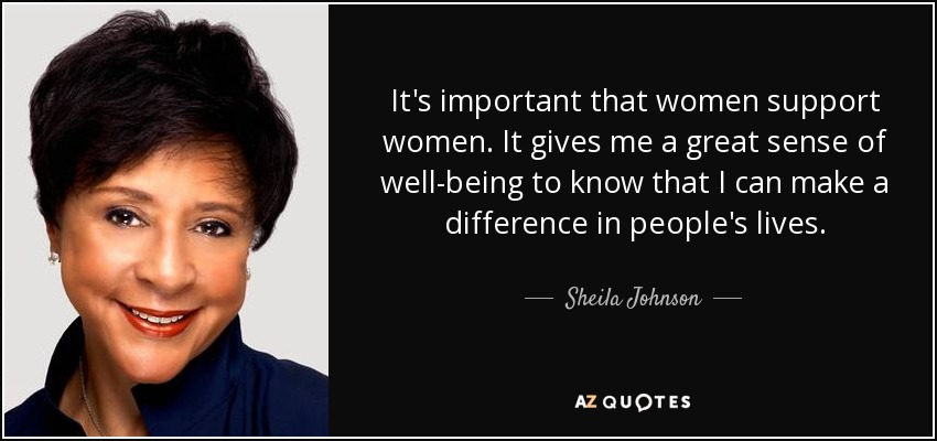 It's important that women support women. It gives me a great sense of well-being to know that I can make a difference in people's lives. - Sheila Johnson