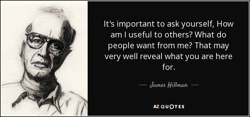 It's important to ask yourself, How am I useful to others? What do people want from me? That may very well reveal what you are here for. - James Hillman