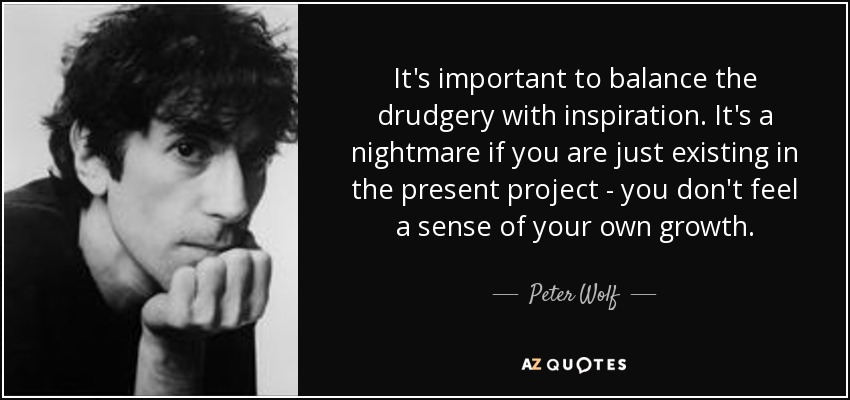 It's important to balance the drudgery with inspiration. It's a nightmare if you are just existing in the present project - you don't feel a sense of your own growth. - Peter Wolf