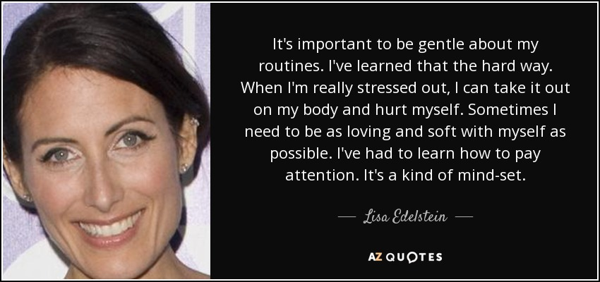 It's important to be gentle about my routines. I've learned that the hard way. When I'm really stressed out, I can take it out on my body and hurt myself. Sometimes I need to be as loving and soft with myself as possible. I've had to learn how to pay attention. It's a kind of mind-set. - Lisa Edelstein