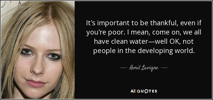 It's important to be thankful, even if you're poor. I mean, come on, we all have clean water—well OK, not people in the developing world. - Avril Lavigne