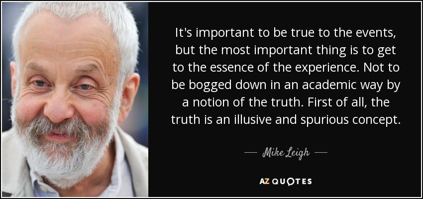 It's important to be true to the events, but the most important thing is to get to the essence of the experience. Not to be bogged down in an academic way by a notion of the truth. First of all, the truth is an illusive and spurious concept. - Mike Leigh