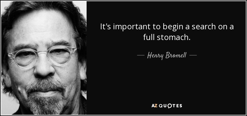 It's important to begin a search on a full stomach. - Henry Bromell