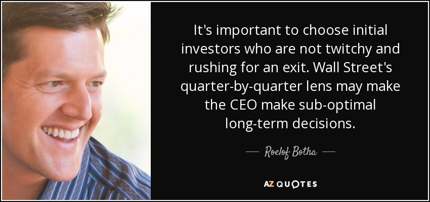 It's important to choose initial investors who are not twitchy and rushing for an exit. Wall Street's quarter-by-quarter lens may make the CEO make sub-optimal long-term decisions. - Roelof Botha