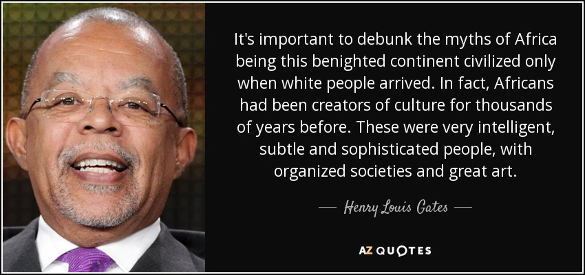 It's important to debunk the myths of Africa being this benighted continent civilized only when white people arrived. In fact, Africans had been creators of culture for thousands of years before. These were very intelligent, subtle and sophisticated people, with organized societies and great art. - Henry Louis Gates
