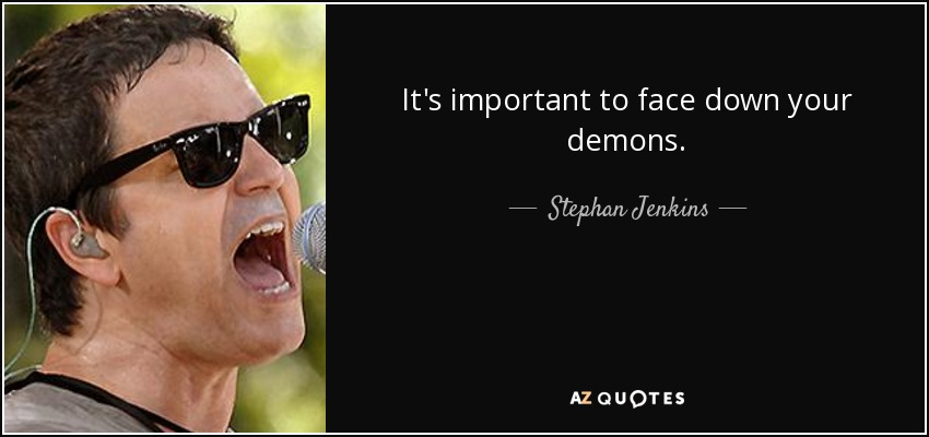 It's important to face down your demons. - Stephan Jenkins