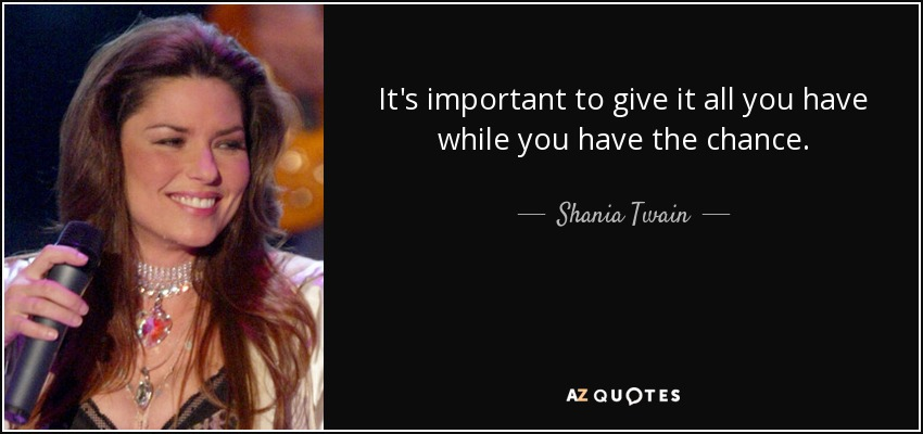 It's important to give it all you have while you have the chance. - Shania Twain