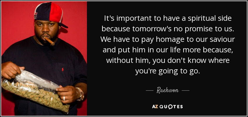 It's important to have a spiritual side because tomorrow's no promise to us. We have to pay homage to our saviour and put him in our life more because, without him, you don't know where you're going to go. - Raekwon