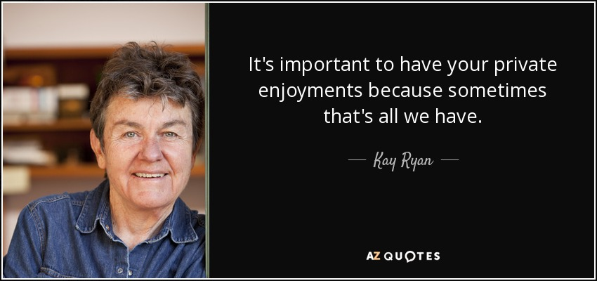It's important to have your private enjoyments because sometimes that's all we have. - Kay Ryan