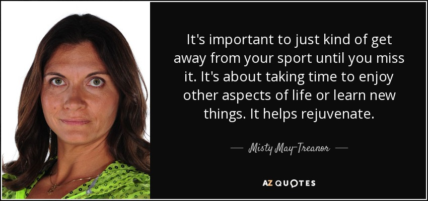 It's important to just kind of get away from your sport until you miss it. It's about taking time to enjoy other aspects of life or learn new things. It helps rejuvenate. - Misty May-Treanor