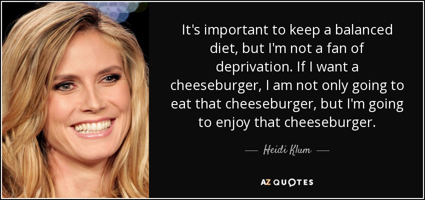 It's important to keep a balanced diet, but I'm not a fan of deprivation. If I want a cheeseburger, I am not only going to eat that cheeseburger, but I'm going to enjoy that cheeseburger. - Heidi Klum